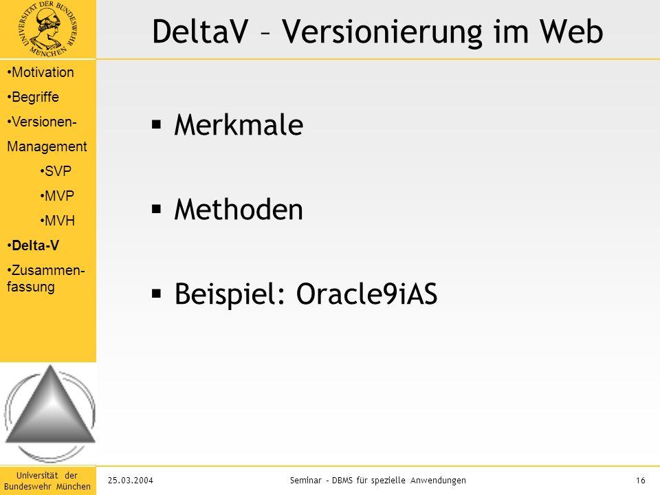 Universität der Bundeswehr München 16Seminar – DBMS für spezielle Anwendungen25.03.2004 DeltaV – Versionierung im Web  Merkmale  Methoden  Beispiel: Oracle9iAS Motivation Begriffe Versionen- Management SVP MVP MVH Delta-V Zusammen- fassung