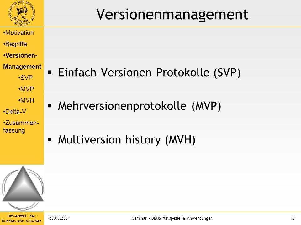 Universität der Bundeswehr München 6Seminar – DBMS für spezielle Anwendungen25.03.2004 Versionenmanagement  Einfach-Versionen Protokolle (SVP)  Mehrversionenprotokolle (MVP)  Multiversion history (MVH) Motivation Begriffe Versionen- Management SVP MVP MVH Delta-V Zusammen- fassung