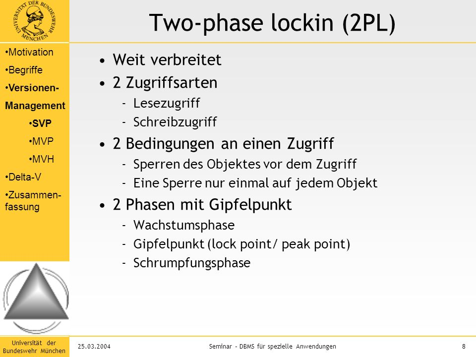 Universität der Bundeswehr München 8Seminar – DBMS für spezielle Anwendungen25.03.2004 Two-phase lockin (2PL) Weit verbreitet 2 Zugriffsarten -Lesezugriff -Schreibzugriff 2 Bedingungen an einen Zugriff -Sperren des Objektes vor dem Zugriff -Eine Sperre nur einmal auf jedem Objekt 2 Phasen mit Gipfelpunkt -Wachstumsphase -Gipfelpunkt (lock point/ peak point) -Schrumpfungsphase Motivation Begriffe Versionen- Management SVP MVP MVH Delta-V Zusammen- fassung