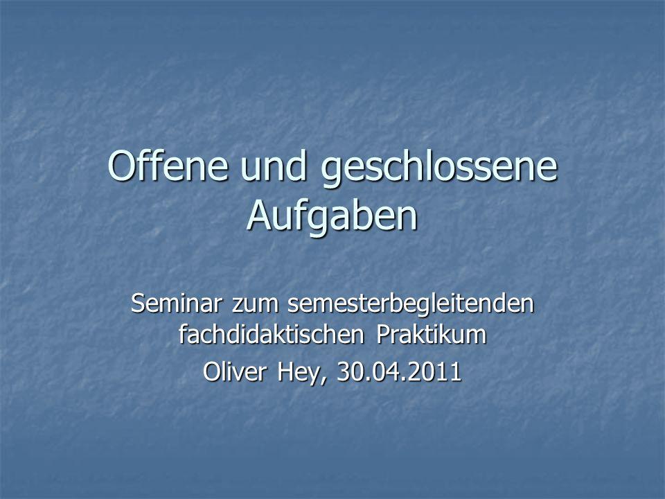 Offene und geschlossene Aufgaben Seminar zum semesterbegleitenden fachdidaktischen Praktikum Oliver Hey, 30.04.2011