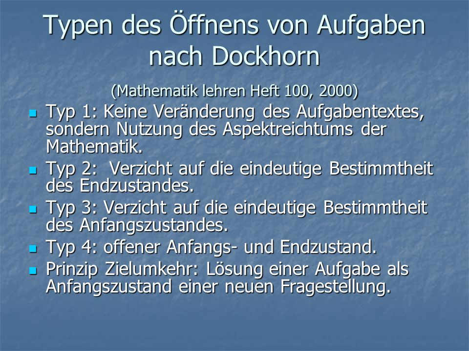 Typen des Öffnens von Aufgaben nach Dockhorn (Mathematik lehren Heft 100, 2000) Typ 1: Keine Veränderung des Aufgabentextes, sondern Nutzung des Aspektreichtums der Mathematik.