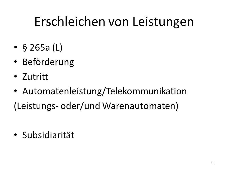 Erschleichen von Leistungen § 265a (L) Beförderung Zutritt Automatenleistung/Telekommunikation (Leistungs- oder/und Warenautomaten) Subsidiarität 16