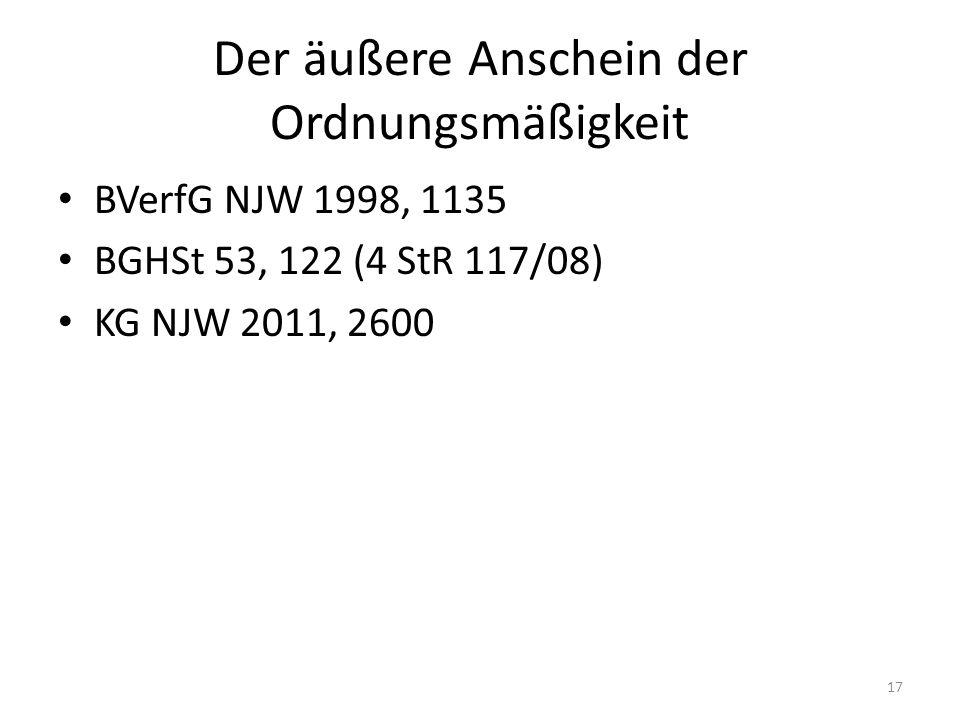 Der äußere Anschein der Ordnungsmäßigkeit BVerfG NJW 1998, 1135 BGHSt 53, 122 (4 StR 117/08) KG NJW 2011, 2600 17