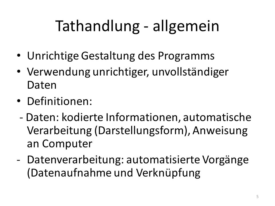 Tathandlung - allgemein Unrichtige Gestaltung des Programms Verwendung unrichtiger, unvollständiger Daten Definitionen: - Daten: kodierte Informationen, automatische Verarbeitung (Darstellungsform), Anweisung an Computer -Datenverarbeitung: automatisierte Vorgänge (Datenaufnahme und Verknüpfung 5
