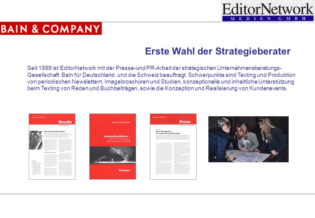 Seit 1999 ist EditorNetwork mit der Presse-und PR-Arbeit der strategischen Unternehmensberatungs- Gesellschaft Bain für Deutschland und die Schweiz beauftragt.