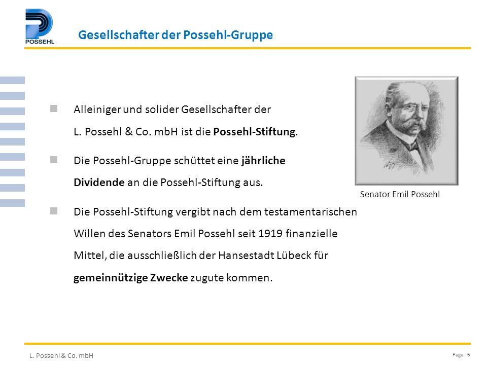 L. Possehl & Co. mbH Page 6 Alleiniger und solider Gesellschafter der L. Possehl & Co. mbH ist die Possehl-Stiftung. Die Possehl-Gruppe schüttet eine
