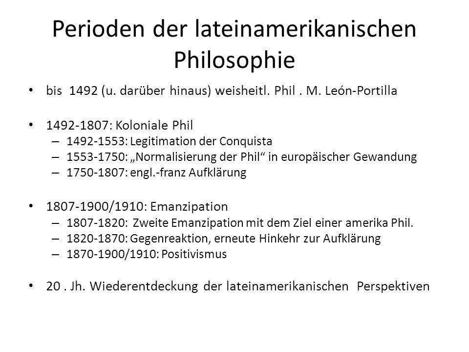 Perioden der lateinamerikanischen Philosophie bis 1492 (u. darüber hinaus) weisheitl. Phil. M. León-Portilla 1492-1807: Koloniale Phil – 1492-1553: Le