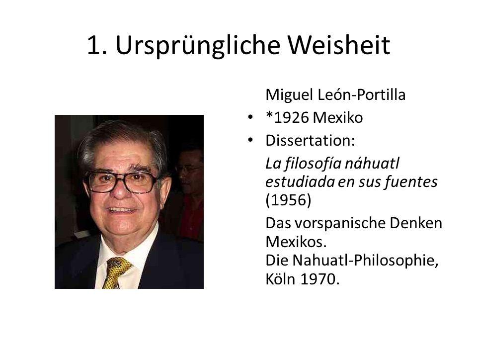 1. Ursprüngliche Weisheit Miguel León-Portilla *1926 Mexiko Dissertation: La filosofía náhuatl estudiada en sus fuentes (1956) Das vorspanische Denken