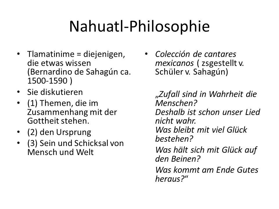 Nahuatl-Philosophie Tlamatinime = diejenigen, die etwas wissen (Bernardino de Sahagún ca. 1500-1590 ) Sie diskutieren (1) Themen, die im Zusammenhang