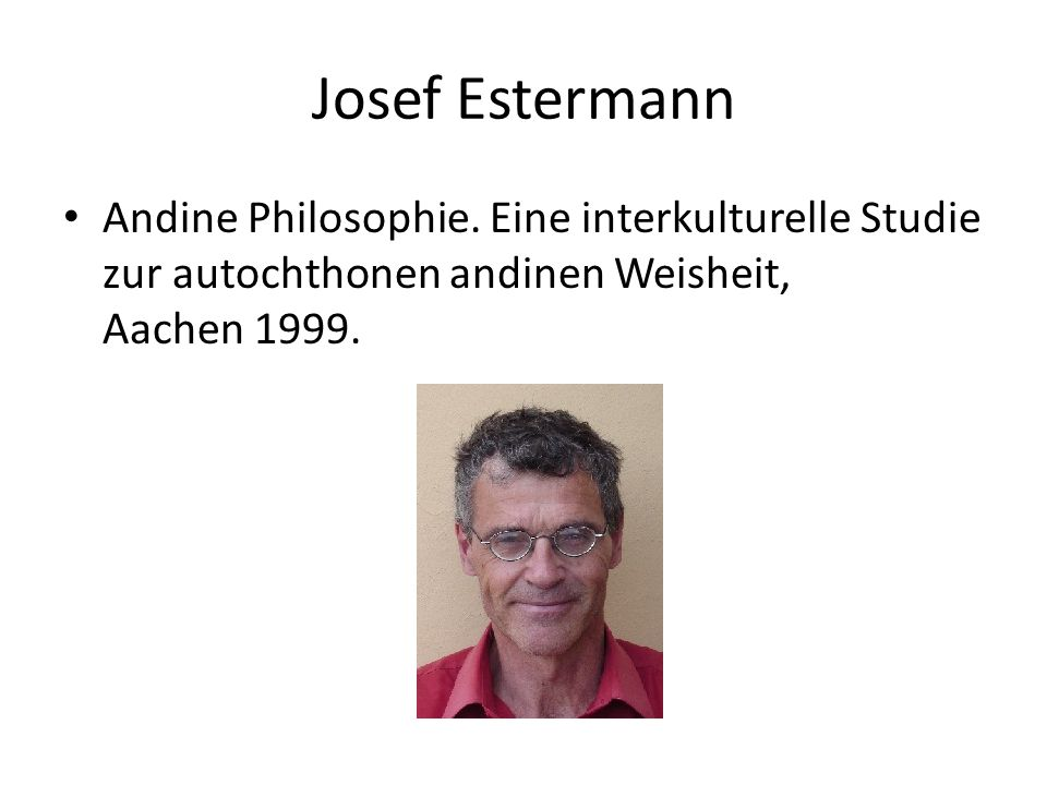 Josef Estermann Andine Philosophie. Eine interkulturelle Studie zur autochthonen andinen Weisheit, Aachen 1999.