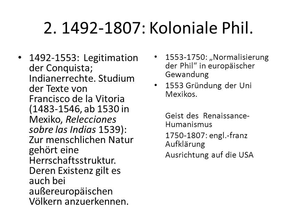 2. 1492-1807: Koloniale Phil. 1492-1553: Legitimation der Conquista; Indianerrechte. Studium der Texte von Francisco de la Vitoria (1483-1546, ab 1530
