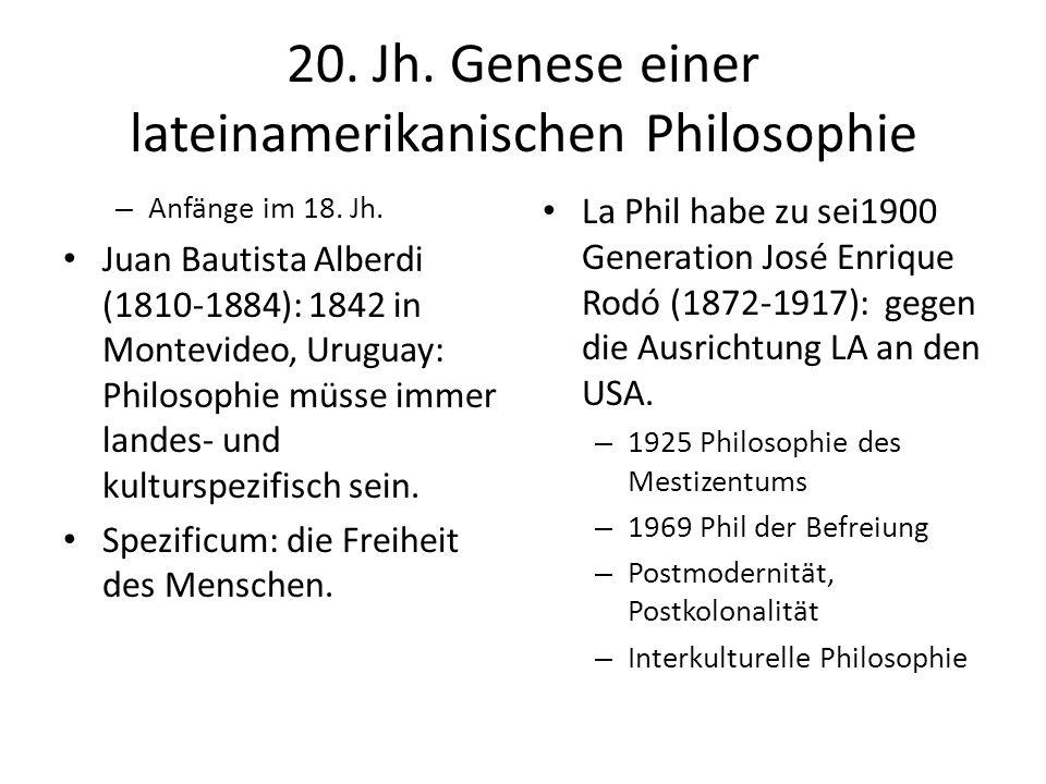 20. Jh. Genese einer lateinamerikanischen Philosophie – Anfänge im 18. Jh. Juan Bautista Alberdi (1810-1884): 1842 in Montevideo, Uruguay: Philosophie