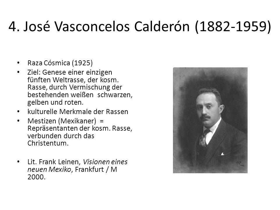 4. José Vasconcelos Calderón (1882-1959) Raza Cósmica (1925) Ziel: Genese einer einzigen fünften Weltrasse, der kosm. Rasse, durch Vermischung der bes