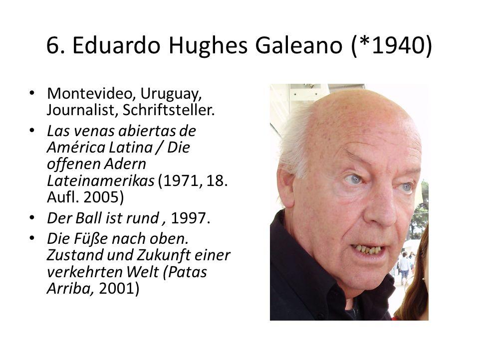 6. Eduardo Hughes Galeano (*1940) Montevideo, Uruguay, Journalist, Schriftsteller. Las venas abiertas de América Latina / Die offenen Adern Lateinamer