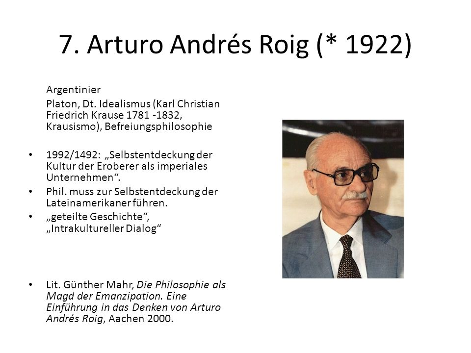 7. Arturo Andrés Roig (* 1922) Argentinier Platon, Dt. Idealismus (Karl Christian Friedrich Krause 1781 -1832, Krausismo), Befreiungsphilosophie 1992/