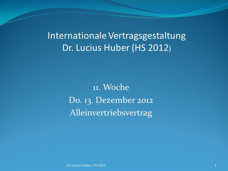 11. Woche Do. 13. Dezember 2012 Alleinvertriebsvertrag Dr. Lucius Huber, HS 20121 Internationale Vertragsgestaltung Dr. Lucius Huber (HS 2012 )