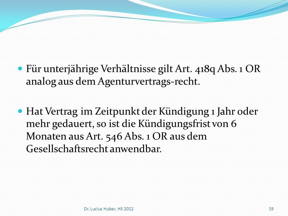 Für unterjährige Verhältnisse gilt Art. 418q Abs. 1 OR analog aus dem Agenturvertrags-recht. Hat Vertrag im Zeitpunkt der Kündigung 1 Jahr oder mehr g