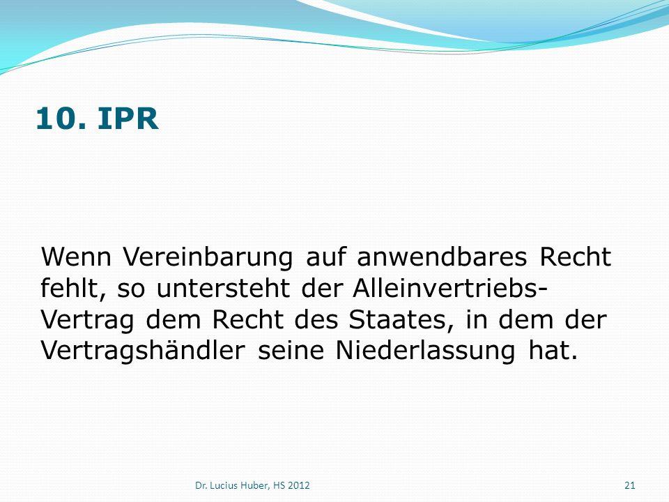 10. IPR Wenn Vereinbarung auf anwendbares Recht fehlt, so untersteht der Alleinvertriebs- Vertrag dem Recht des Staates, in dem der Vertragshändler se