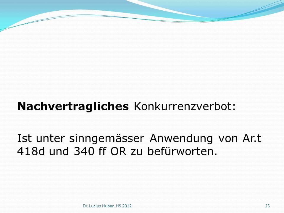 Nachvertragliches Konkurrenzverbot: Ist unter sinngemässer Anwendung von Ar.t 418d und 340 ff OR zu befürworten. Dr. Lucius Huber, HS 201225