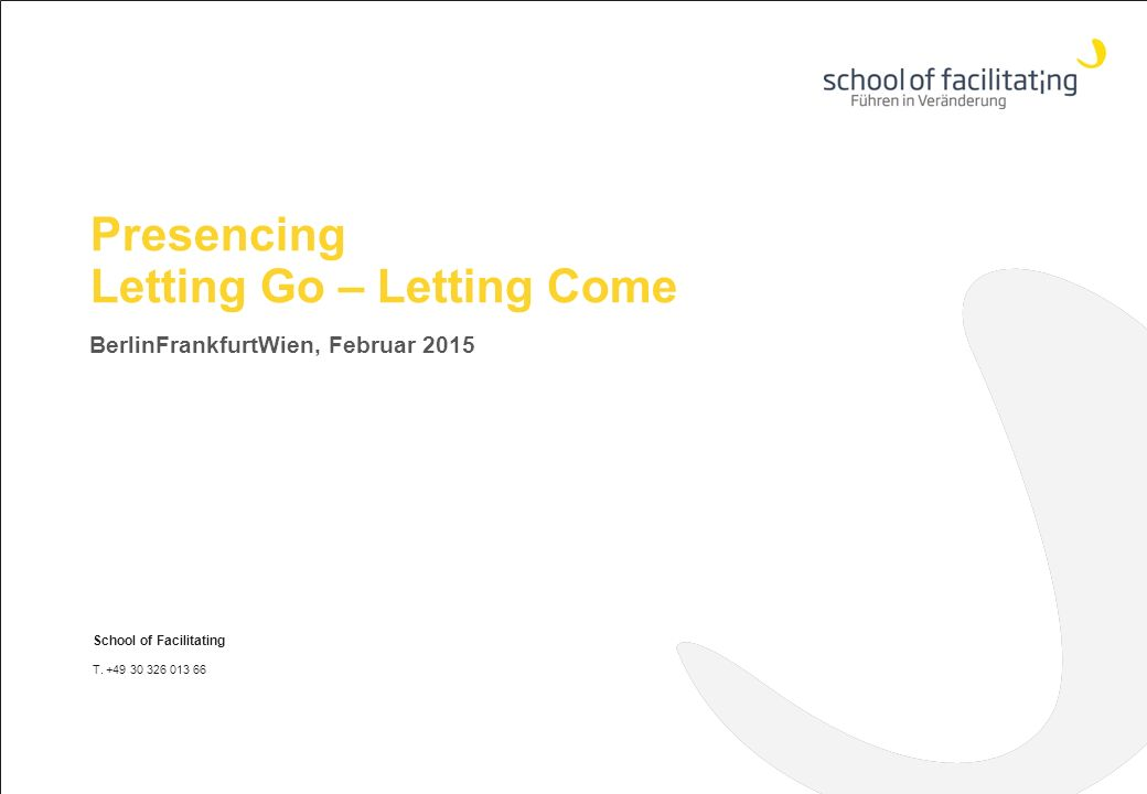 Presencing Letting Go – Letting Come BerlinFrankfurtWien, Februar 2015 School of Facilitating T.