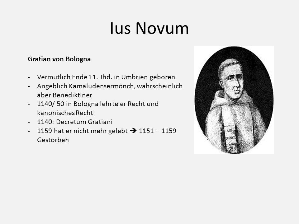 Ius Novum Gratian von Bologna -Vermutlich Ende 11. Jhd. in Umbrien geboren -Angeblich Kamaludensermönch, wahrscheinlich aber Benediktiner -1140/ 50 in