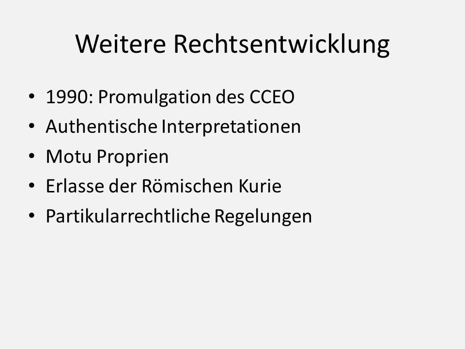 Weitere Rechtsentwicklung 1990: Promulgation des CCEO Authentische Interpretationen Motu Proprien Erlasse der Römischen Kurie Partikularrechtliche Reg