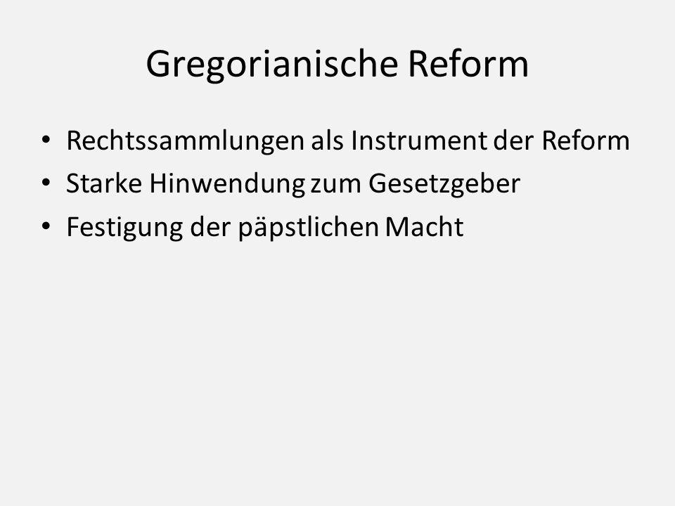 Gregorianische Reform Rechtssammlungen als Instrument der Reform Starke Hinwendung zum Gesetzgeber Festigung der päpstlichen Macht
