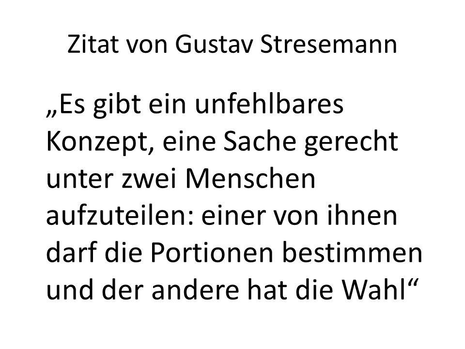 """Zitat von Gustav Stresemann """"Es gibt ein unfehlbares Konzept, eine Sache gerecht unter zwei Menschen aufzuteilen: einer von ihnen darf die Portionen b"""