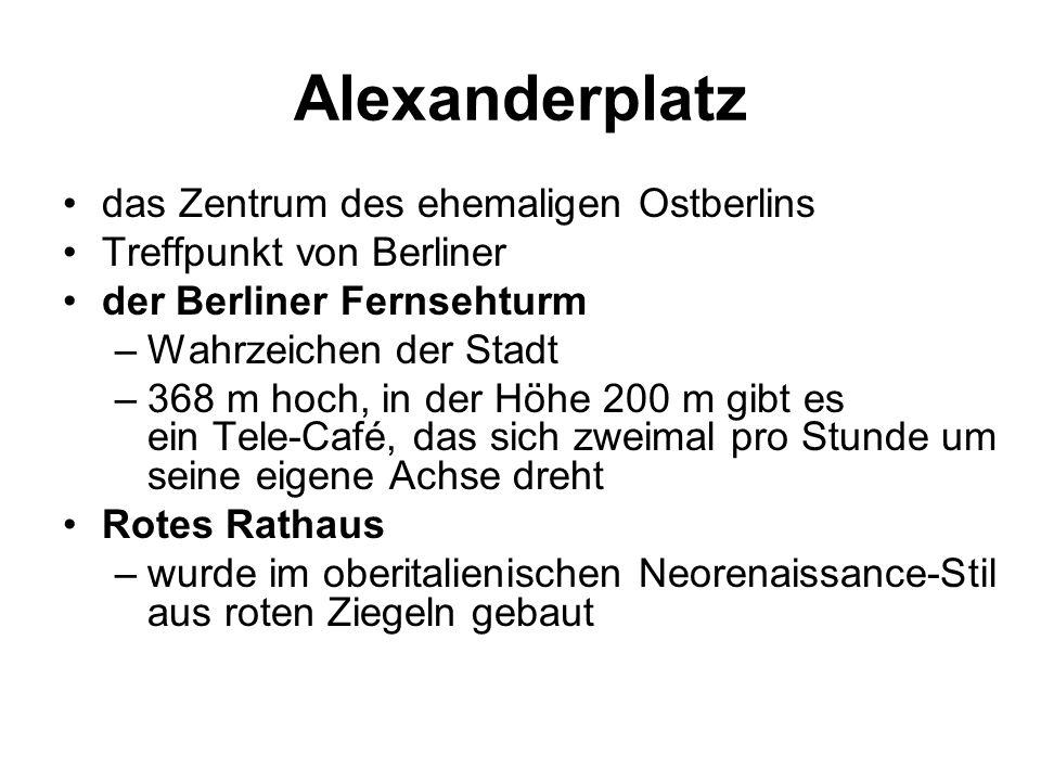 Alexanderplatz das Zentrum des ehemaligen Ostberlins Treffpunkt von Berliner der Berliner Fernsehturm –Wahrzeichen der Stadt –368 m hoch, in der Höhe 200 m gibt es ein Tele-Café, das sich zweimal pro Stunde um seine eigene Achse dreht Rotes Rathaus –wurde im oberitalienischen Neorenaissance-Stil aus roten Ziegeln gebaut
