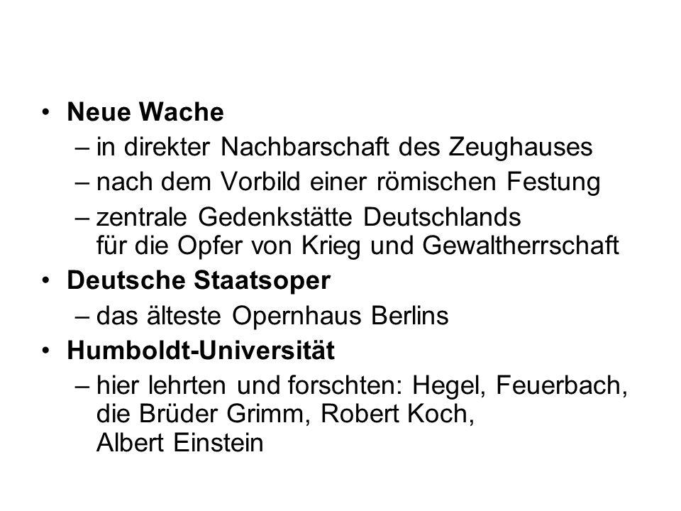 Neue Wache –in direkter Nachbarschaft des Zeughauses –nach dem Vorbild einer römischen Festung –zentrale Gedenkstätte Deutschlands für die Opfer von Krieg und Gewaltherrschaft Deutsche Staatsoper –das älteste Opernhaus Berlins Humboldt-Universität –hier lehrten und forschten: Hegel, Feuerbach, die Brüder Grimm, Robert Koch, Albert Einstein