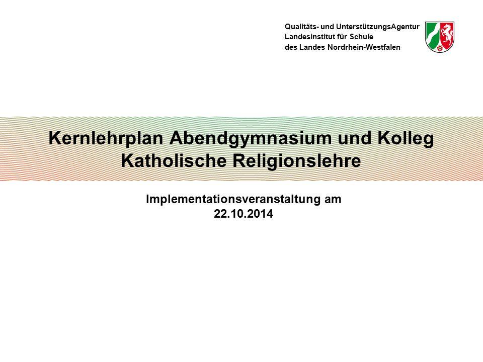Qualitäts- und UnterstützungsAgentur Landesinstitut für Schule des Landes Nordrhein-Westfalen Kernlehrplan Abendgymnasium und Kolleg Katholische Religionslehre Implementationsveranstaltung am 22.10.2014