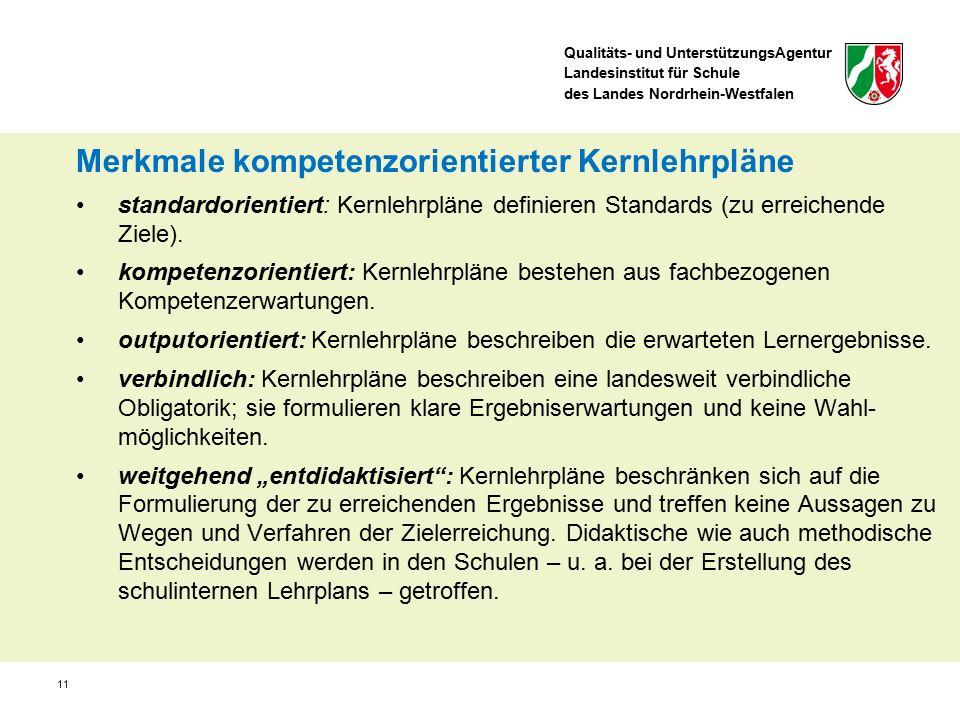 Qualitäts- und UnterstützungsAgentur Landesinstitut für Schule des Landes Nordrhein-Westfalen 11 Merkmale kompetenzorientierter Kernlehrpläne standardorientiert: Kernlehrpläne definieren Standards (zu erreichende Ziele).