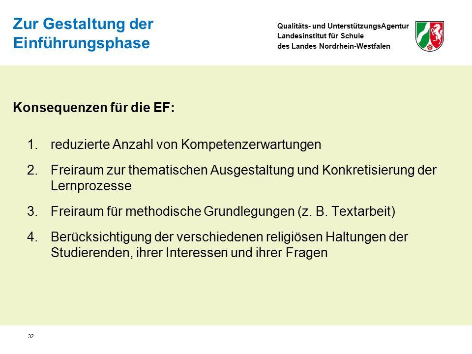 Qualitäts- und UnterstützungsAgentur Landesinstitut für Schule des Landes Nordrhein-Westfalen 32 Konsequenzen für die EF: 1.reduzierte Anzahl von Kompetenzerwartungen 2.Freiraum zur thematischen Ausgestaltung und Konkretisierung der Lernprozesse 3.Freiraum für methodische Grundlegungen (z.