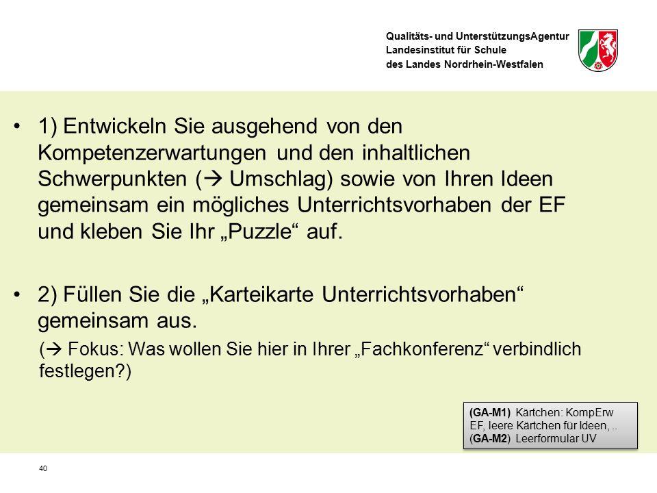 """Qualitäts- und UnterstützungsAgentur Landesinstitut für Schule des Landes Nordrhein-Westfalen 40 1) Entwickeln Sie ausgehend von den Kompetenzerwartungen und den inhaltlichen Schwerpunkten (  Umschlag) sowie von Ihren Ideen gemeinsam ein mögliches Unterrichtsvorhaben der EF und kleben Sie Ihr """"Puzzle auf."""