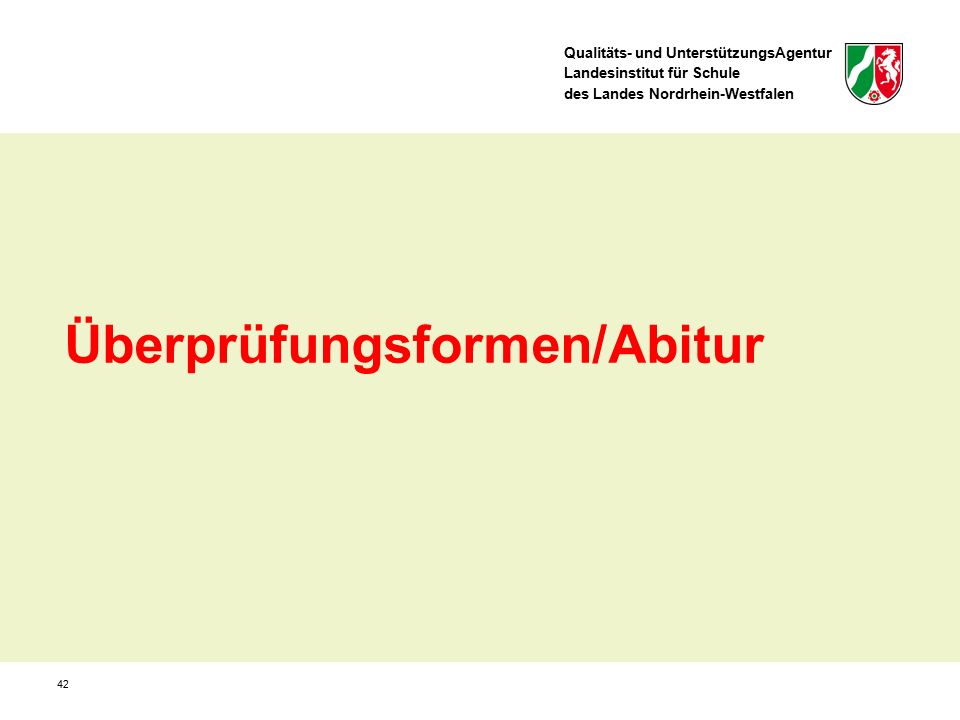 Qualitäts- und UnterstützungsAgentur Landesinstitut für Schule des Landes Nordrhein-Westfalen 42 Überprüfungsformen/Abitur