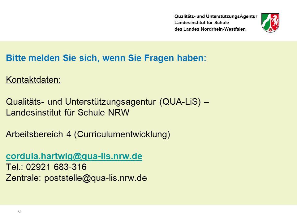 Qualitäts- und UnterstützungsAgentur Landesinstitut für Schule des Landes Nordrhein-Westfalen 52 Bitte melden Sie sich, wenn Sie Fragen haben: Kontaktdaten: Qualitäts- und Unterstützungsagentur (QUA-LiS) – Landesinstitut für Schule NRW Arbeitsbereich 4 (Curriculumentwicklung) cordula.hartwig@qua-lis.nrw.de Tel.: 02921 683-316 Zentrale: poststelle@qua-lis.nrw.de cordula.hartwig@qua-lis.nrw.de