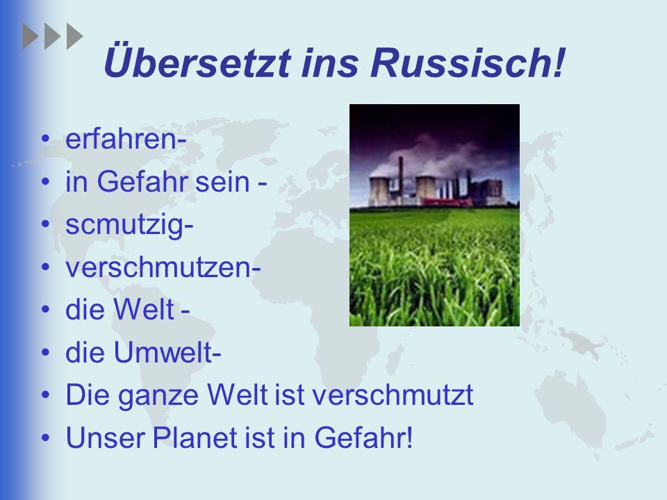 Übersetzt ins Russisch! erfahren- in Gefahr sein - scmutzig- verschmutzen- die Welt - die Umwelt- Die ganze Welt ist verschmutzt Unser Planet ist in G