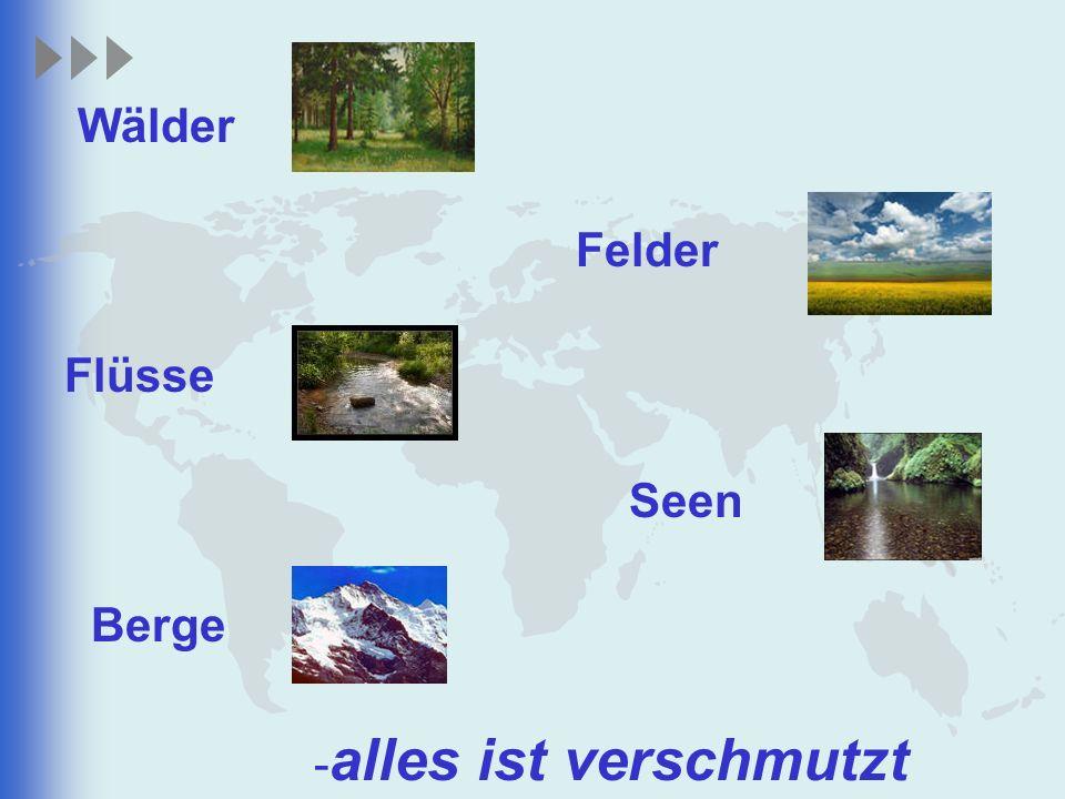 Wälder Felder Flüsse Seen Berge - alles ist verschmutzt