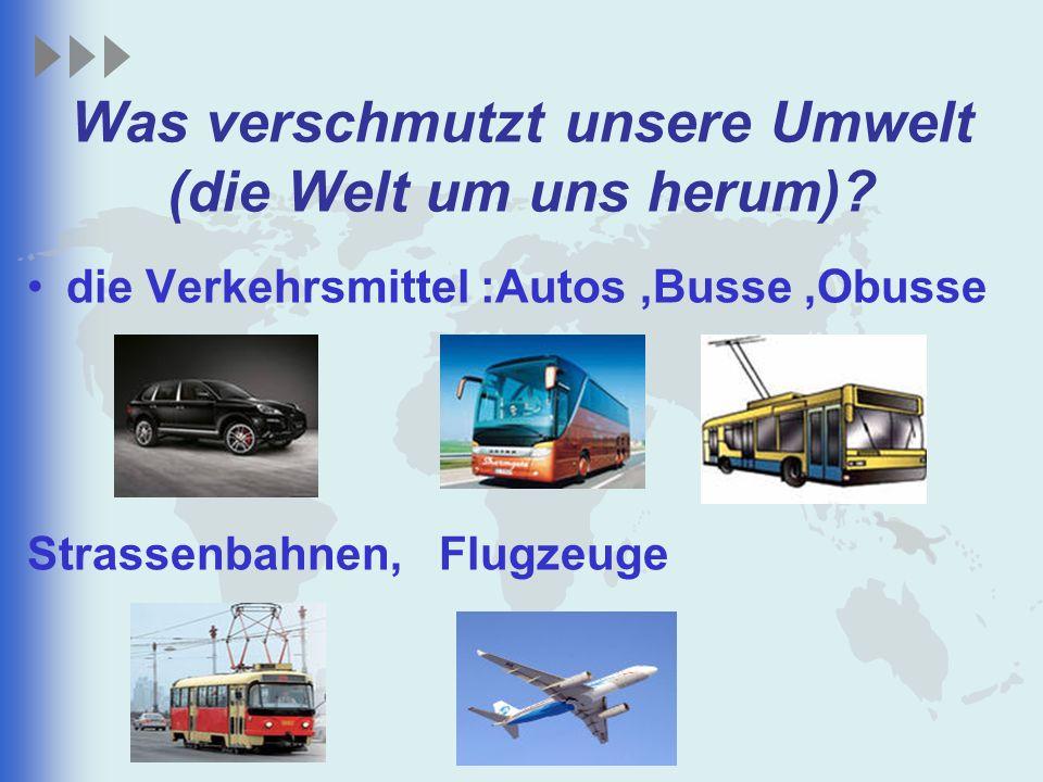 Was verschmutzt unsere Umwelt (die Welt um uns herum)? die Verkehrsmittel :Autos,Busse,Obusse Strassenbahnen, Flugzeuge