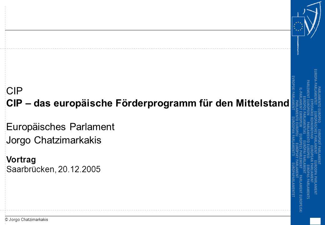 © Jorgo Chatzimarkakis Vortrag Saarbrücken, 20.12.2005 CIP – das europäische Förderprogramm für den Mittelstand Europäisches Parlament CIP Jorgo Chatz