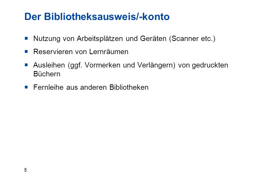 5 Der Bibliotheksausweis/-konto  Nutzung von Arbeitsplätzen und Geräten (Scanner etc.)  Reservieren von Lernräumen  Ausleihen (ggf.