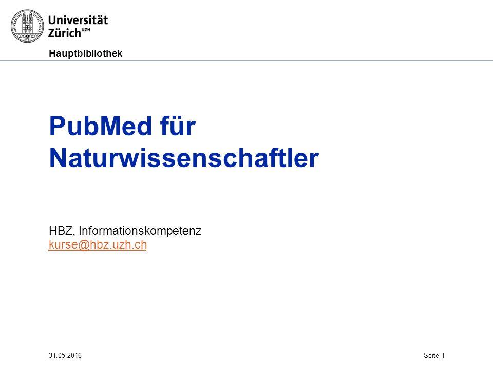 Hauptbibliothek 31.05.2016Seite 1 PubMed für Naturwissenschaftler HBZ, Informationskompetenz kurse@hbz.uzh.ch kurse@hbz.uzh.ch