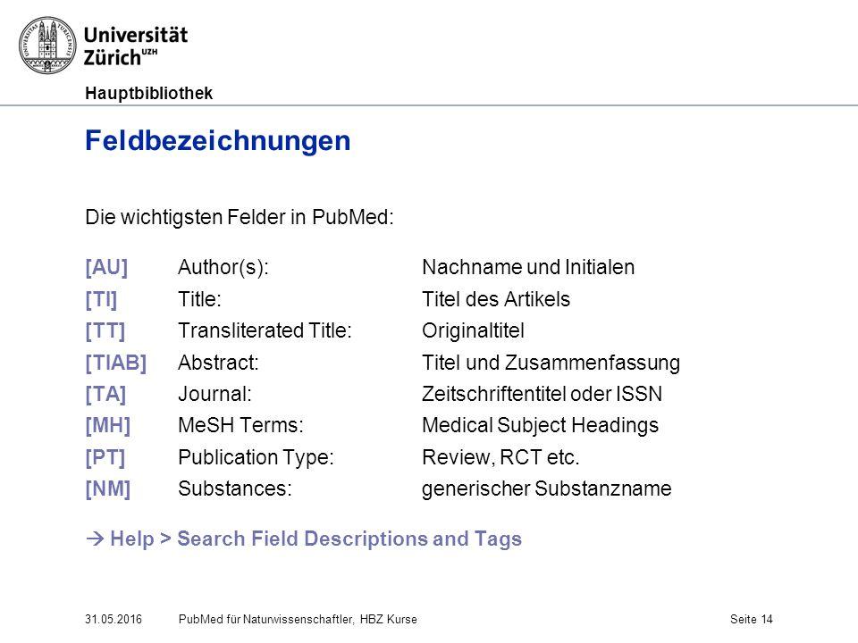 Hauptbibliothek 31.05.2016Seite 14 Feldbezeichnungen Die wichtigsten Felder in PubMed: [AU] Author(s): Nachname und Initialen [TI] Title: Titel des Ar