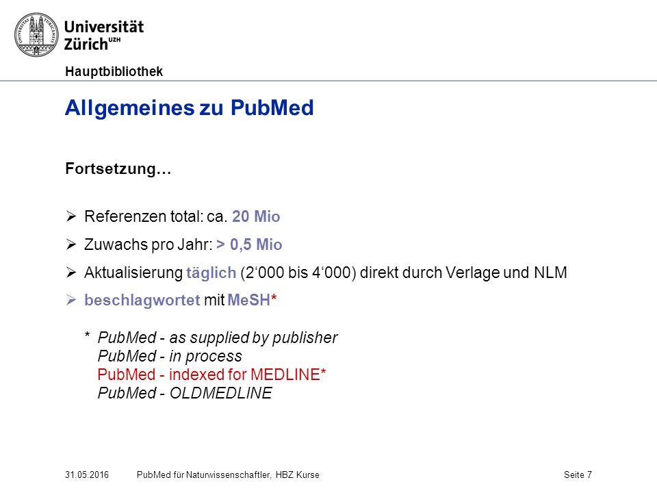 Hauptbibliothek 31.05.2016Seite 7 Allgemeines zu PubMed Fortsetzung…  Referenzen total: ca. 20 Mio  Zuwachs pro Jahr: > 0,5 Mio  Aktualisierung täg