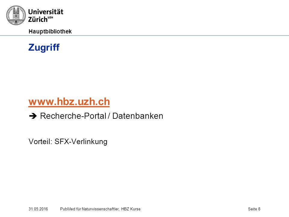 Hauptbibliothek 31.05.2016Seite 8 Zugriff www.hbz.uzh.ch  Recherche-Portal / Datenbanken Vorteil: SFX-Verlinkung PubMed für Naturwissenschaftler, HBZ