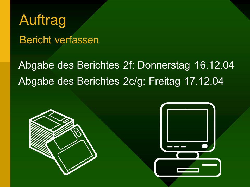 Auftrag Bericht verfassen Abgabe des Berichtes 2f: Donnerstag 16.12.04 Abgabe des Berichtes 2c/g: Freitag 17.12.04
