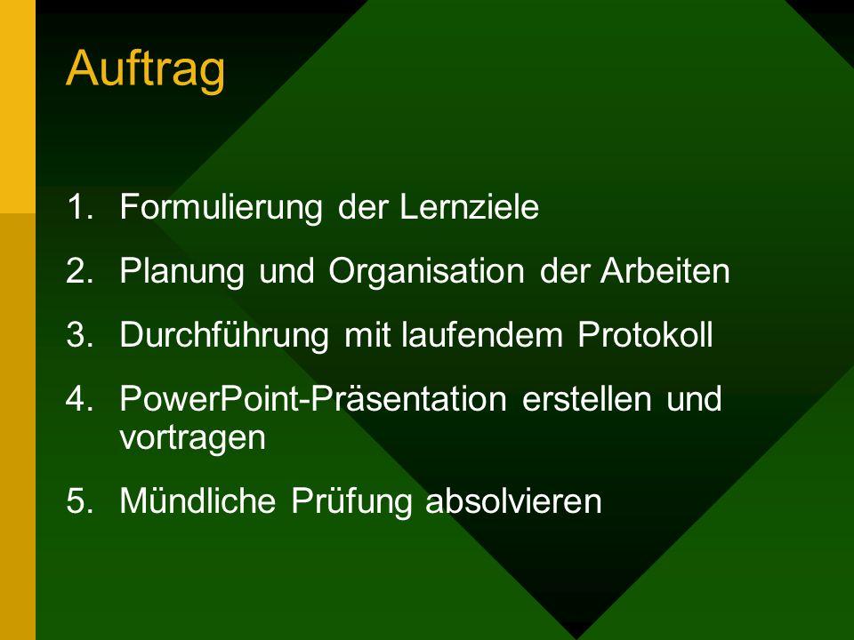Auftrag 1.Formulierung der Lernziele 2.Planung und Organisation der Arbeiten 3.Durchführung mit laufendem Protokoll 4.PowerPoint-Präsentation erstellen und vortragen 5.Mündliche Prüfung absolvieren