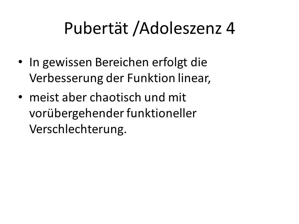 Pubertät /Adoleszenz 4 In gewissen Bereichen erfolgt die Verbesserung der Funktion linear, meist aber chaotisch und mit vorübergehender funktioneller