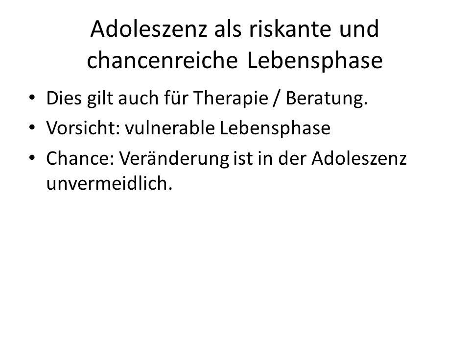 Adoleszenz als riskante und chancenreiche Lebensphase Dies gilt auch für Therapie / Beratung. Vorsicht: vulnerable Lebensphase Chance: Veränderung ist