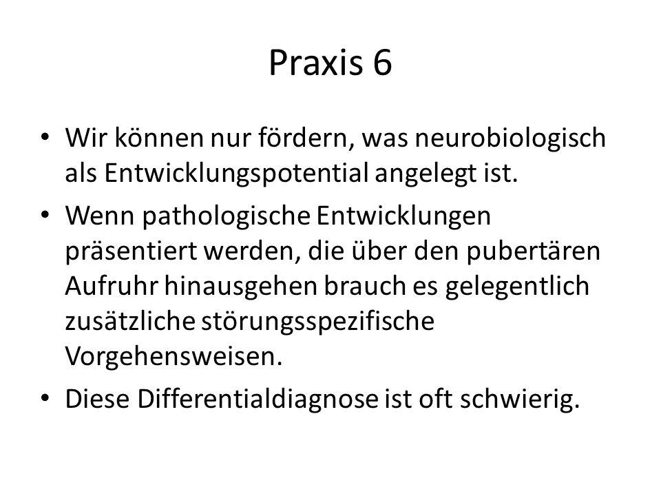 Praxis 6 Wir können nur fördern, was neurobiologisch als Entwicklungspotential angelegt ist. Wenn pathologische Entwicklungen präsentiert werden, die